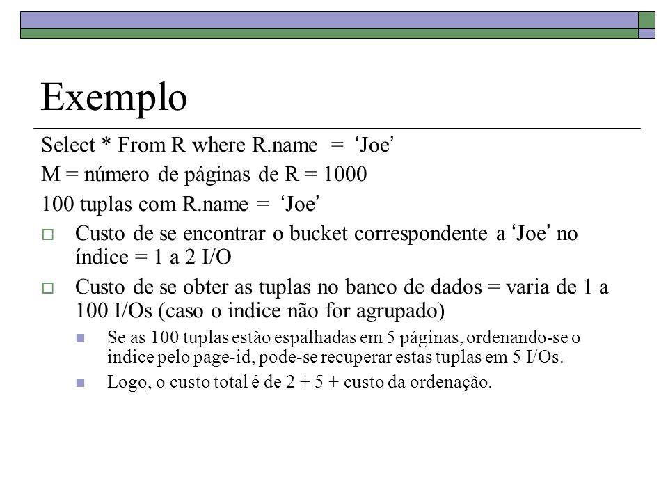 Exemplo Select * From R where R.name = Joe M = número de páginas de R = 1000 100 tuplas com R.name = Joe Custo de se encontrar o bucket correspondente a Joe no índice = 1 a 2 I/O Custo de se obter as tuplas no banco de dados = varia de 1 a 100 I/Os (caso o indice não for agrupado) Se as 100 tuplas estão espalhadas em 5 páginas, ordenando-se o indice pelo page-id, pode-se recuperar estas tuplas em 5 I/Os.
