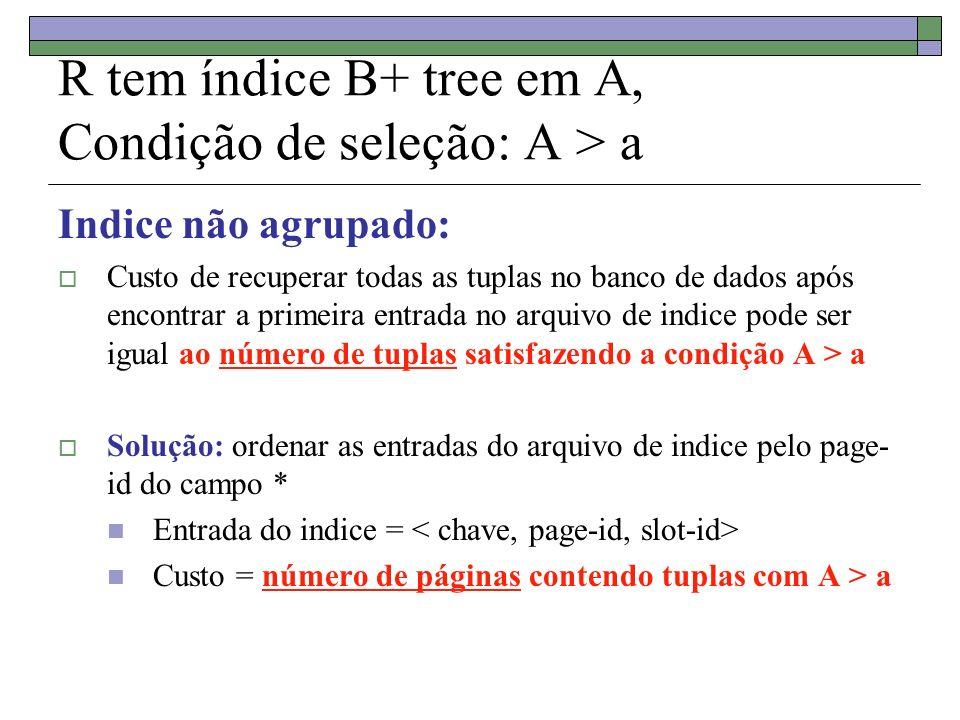 R tem índice B+ tree em A, Condição de seleção: A > a Indice não agrupado: Custo de recuperar todas as tuplas no banco de dados após encontrar a primeira entrada no arquivo de indice pode ser igual ao número de tuplas satisfazendo a condição A > a Solução: ordenar as entradas do arquivo de indice pelo page- id do campo * Entrada do indice = Custo = número de páginas contendo tuplas com A > a