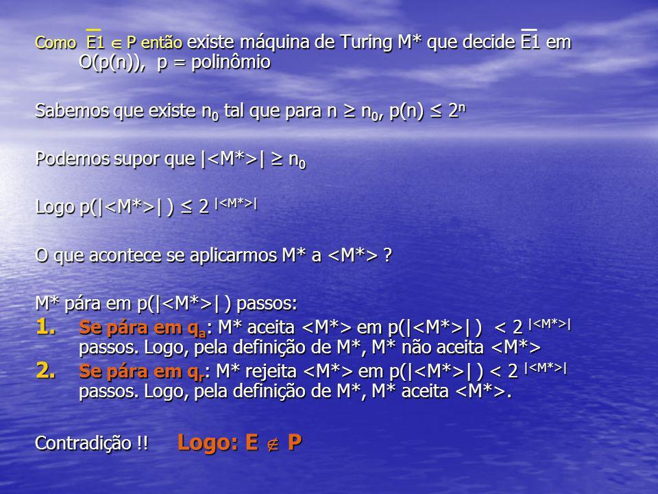 Como E1 P então existe máquina de Turing M* que decide E1 em O(p(n)), p = polinômio Sabemos que existe n 0 tal que para n n 0, p(n) 2 n Podemos supor