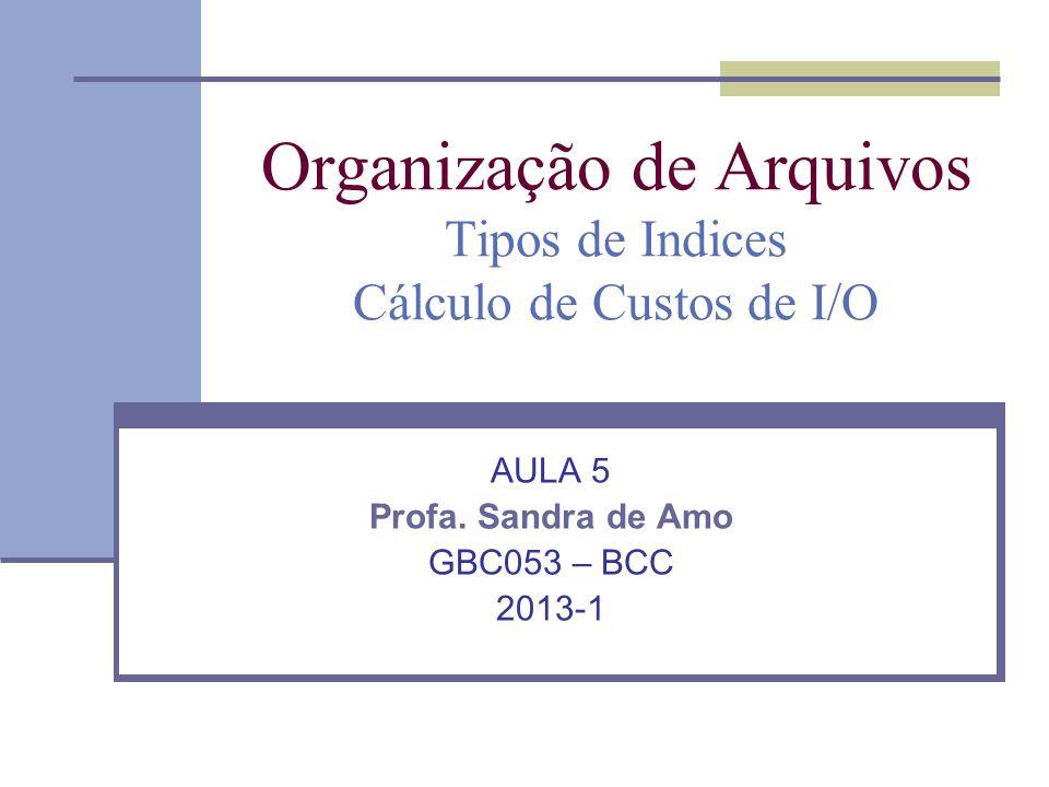 Organização de Arquivos Tipos de Indices Cálculo de Custos de I/O AULA 5 Profa. Sandra de Amo GBC053 – BCC 2013-1
