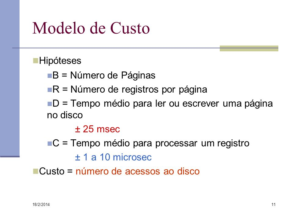 18/2/2014 11 Modelo de Custo Hipóteses B = Número de Páginas R = Número de registros por página D = Tempo médio para ler ou escrever uma página no dis