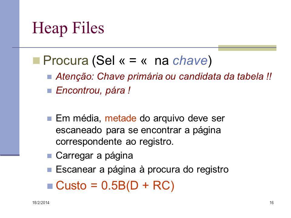 18/2/2014 16 Heap Files Procura (Sel « = « na chave) Atenção: Chave primária ou candidata da tabela !! Encontrou, pára ! Em média, metade do arquivo d