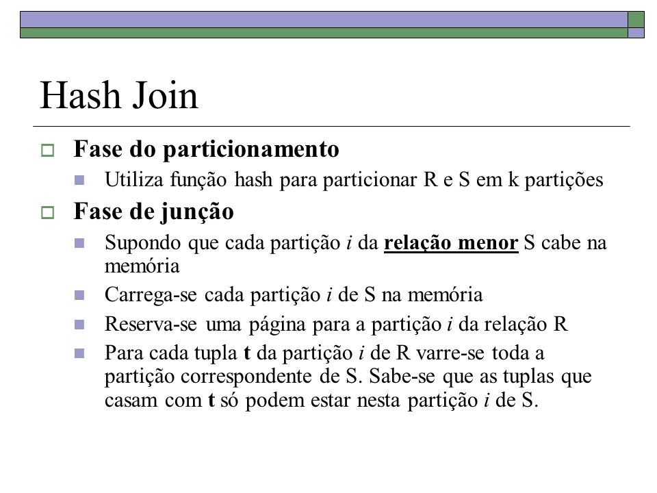 Hash Join Fase do particionamento Utiliza função hash para particionar R e S em k partições Fase de junção Supondo que cada partição i da relação meno