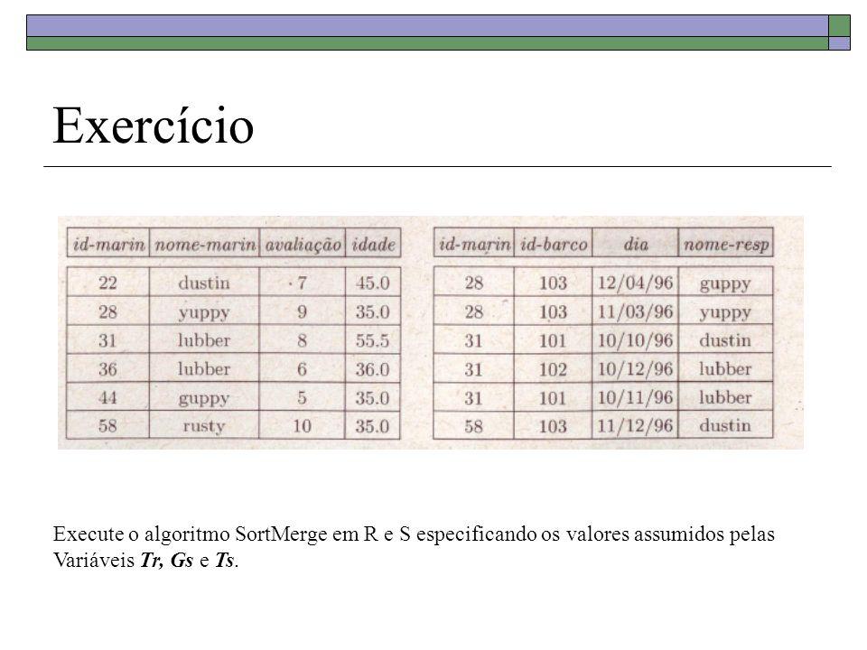 Custo do Sort-Merge Join Número de páginas no buffer = B Custo de ordenar a relação R 2M(log B-1 M1 + 1) onde M1 = M/B Custo de ordenar a relação S 2N(log B-1 N1 + 1) onde N1 = N/B Custo de juntar as duas relações = M + N (supondo que cada partição de R e cada partição de S cabe numa página) Observação : uma partição corresponde ao conjunto de tuplas com o mesmo valor do atributo de junção