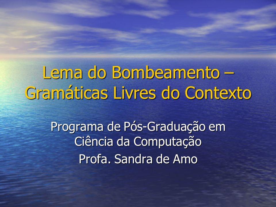 Lema do Bombeamento – Gramáticas Livres do Contexto Programa de Pós-Graduação em Ciência da Computação Profa. Sandra de Amo