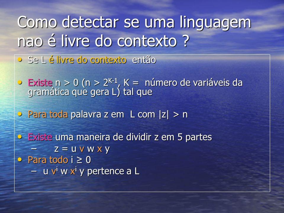 Como detectar se uma linguagem nao é livre do contexto ? Se L é livre do contexto então Se L é livre do contexto então Existe n > 0 (n > 2 K-1, K = nú