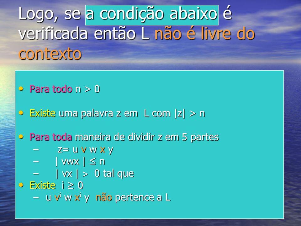 Logo, se a condição abaixo é verificada então L não é livre do contexto Para todo n > 0 Para todo n > 0 Existe uma palavra z em L com |z| > n Existe u