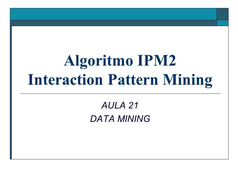 Algoritmo IPM2 Interaction Pattern Mining AULA 21 DATA MINING