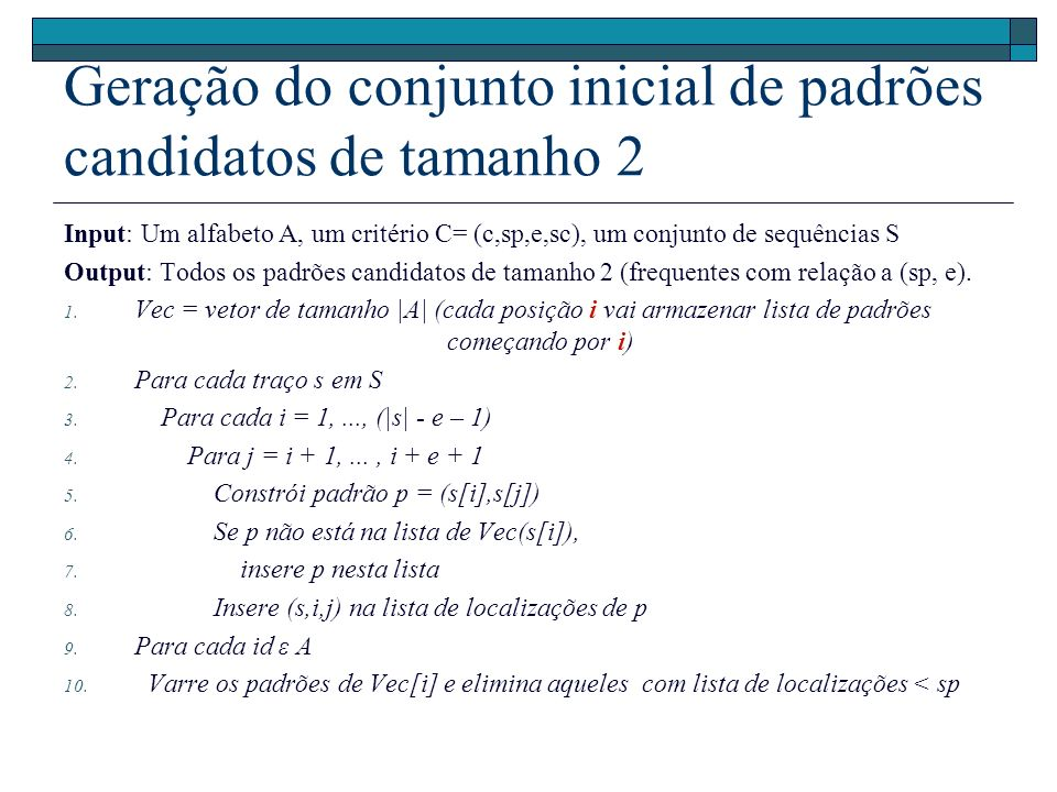 Geração do conjunto inicial de padrões candidatos de tamanho 2 Input: Um alfabeto A, um critério C= (c,sp,e,sc), um conjunto de sequências S Output: Todos os padrões candidatos de tamanho 2 (frequentes com relação a (sp, e).