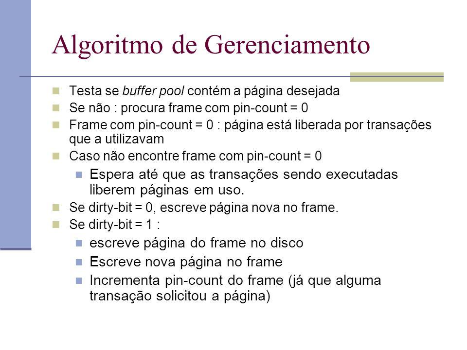 Algoritmo de Gerenciamento Testa se buffer pool contém a página desejada Se não : procura frame com pin-count = 0 Frame com pin-count = 0 : página está liberada por transações que a utilizavam Caso não encontre frame com pin-count = 0 Espera até que as transações sendo executadas liberem páginas em uso.