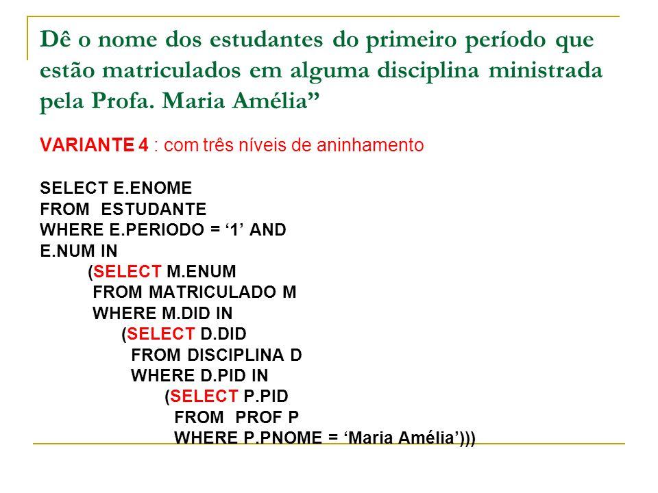 Dê o nome dos estudantes do primeiro período que estão matriculados em alguma disciplina ministrada pela Profa. Maria Amélia VARIANTE 4 : com três nív