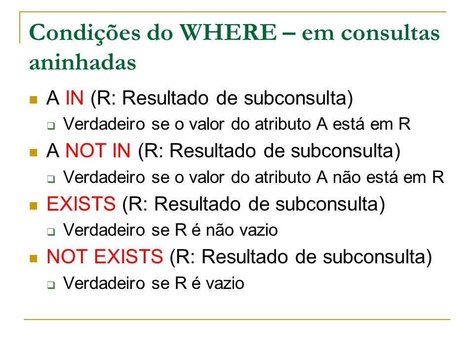 Condições do WHERE – em consultas aninhadas A IN (R: Resultado de subconsulta) Verdadeiro se o valor do atributo A está em R A NOT IN (R: Resultado de
