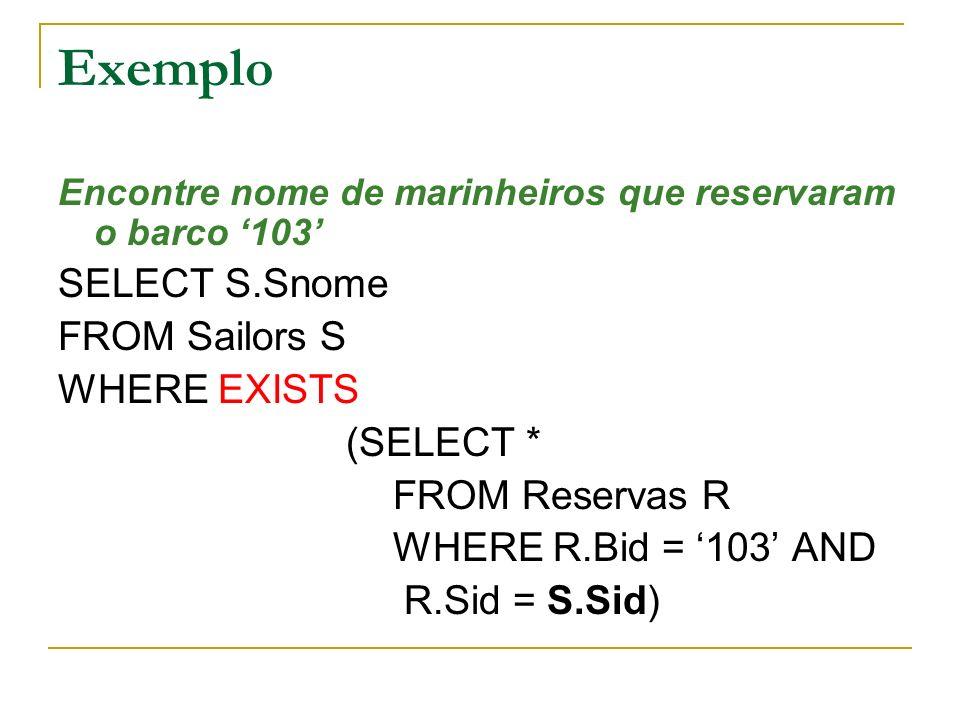 Exemplo Encontre nome de marinheiros que reservaram o barco 103 SELECT S.Snome FROM Sailors S WHERE EXISTS (SELECT * FROM Reservas R WHERE R.Bid = 103