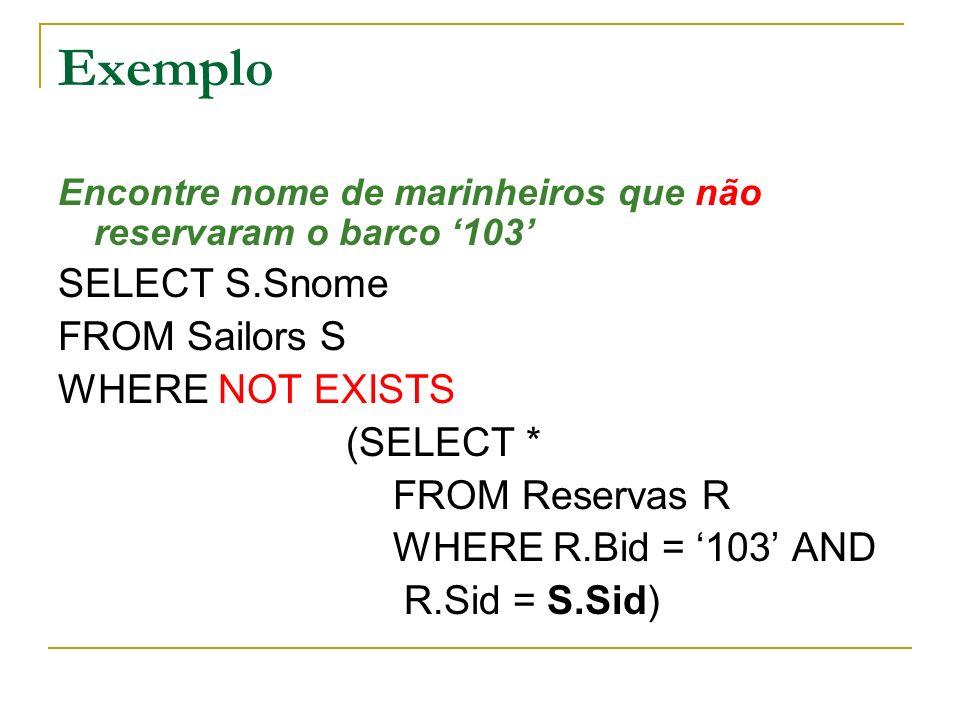 Exemplo Encontre nome de marinheiros que não reservaram o barco 103 SELECT S.Snome FROM Sailors S WHERE NOT EXISTS (SELECT * FROM Reservas R WHERE R.B