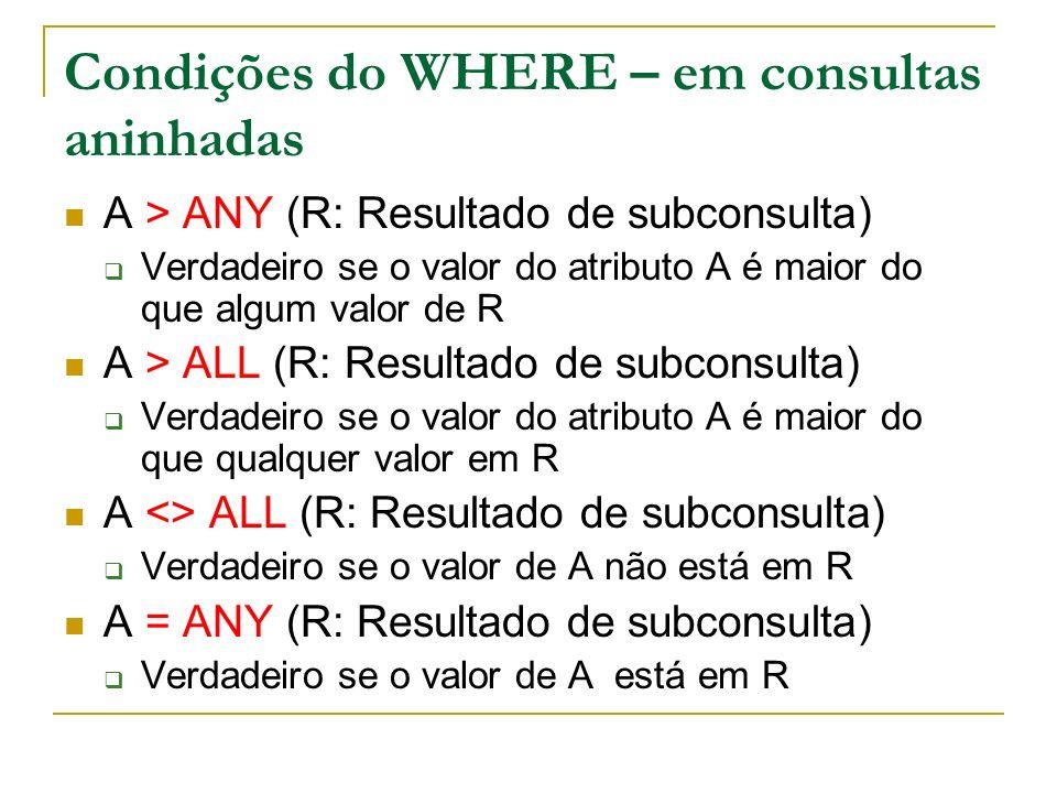 Condições do WHERE – em consultas aninhadas A > ANY (R: Resultado de subconsulta) Verdadeiro se o valor do atributo A é maior do que algum valor de R