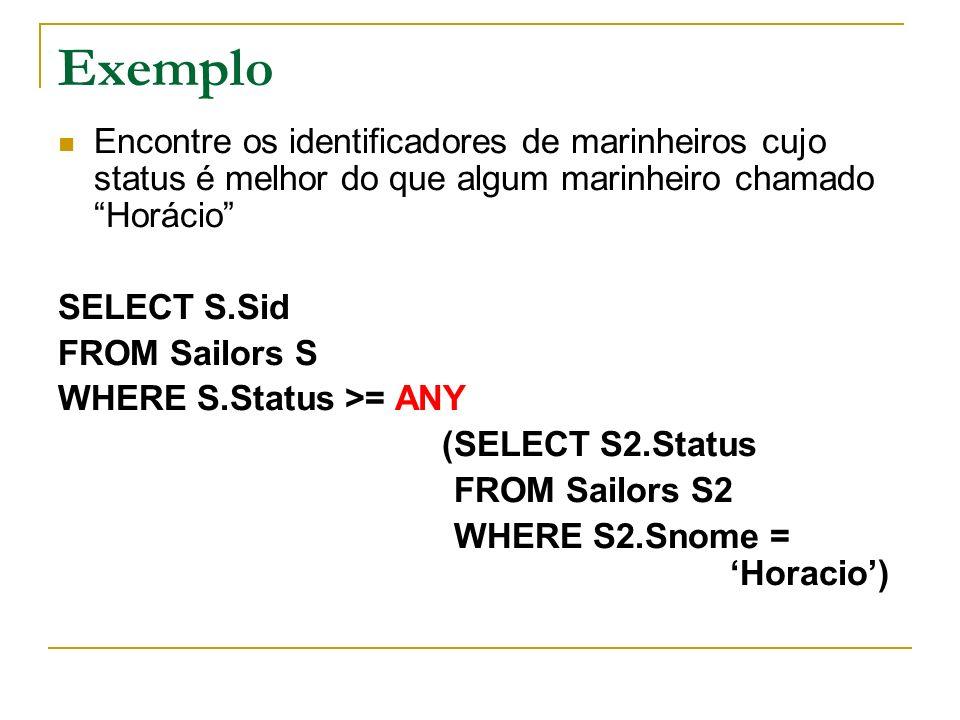 Exemplo Encontre os identificadores de marinheiros cujo status é melhor do que algum marinheiro chamado Horácio SELECT S.Sid FROM Sailors S WHERE S.St