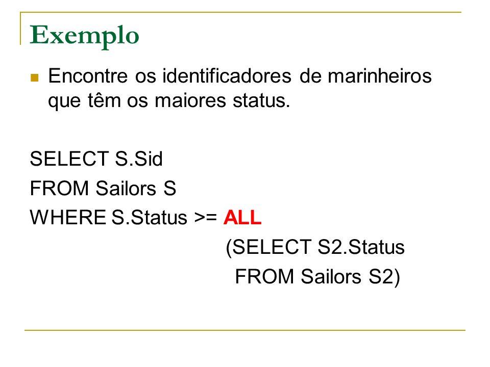 Exemplo Encontre os identificadores de marinheiros que têm os maiores status. SELECT S.Sid FROM Sailors S WHERE S.Status >= ALL (SELECT S2.Status FROM