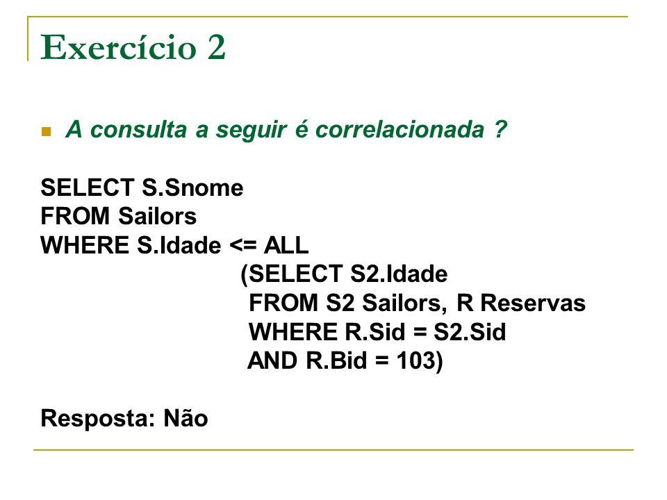 Exercício 2 A consulta a seguir é correlacionada ? SELECT S.Snome FROM Sailors WHERE S.Idade <= ALL (SELECT S2.Idade FROM S2 Sailors, R Reservas WHERE