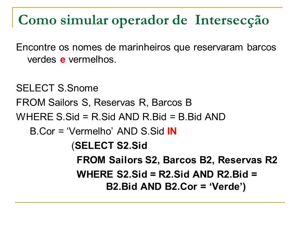 Como simular operador de Intersecção Encontre os nomes de marinheiros que reservaram barcos verdes e vermelhos. SELECT S.Snome FROM Sailors S, Reserva
