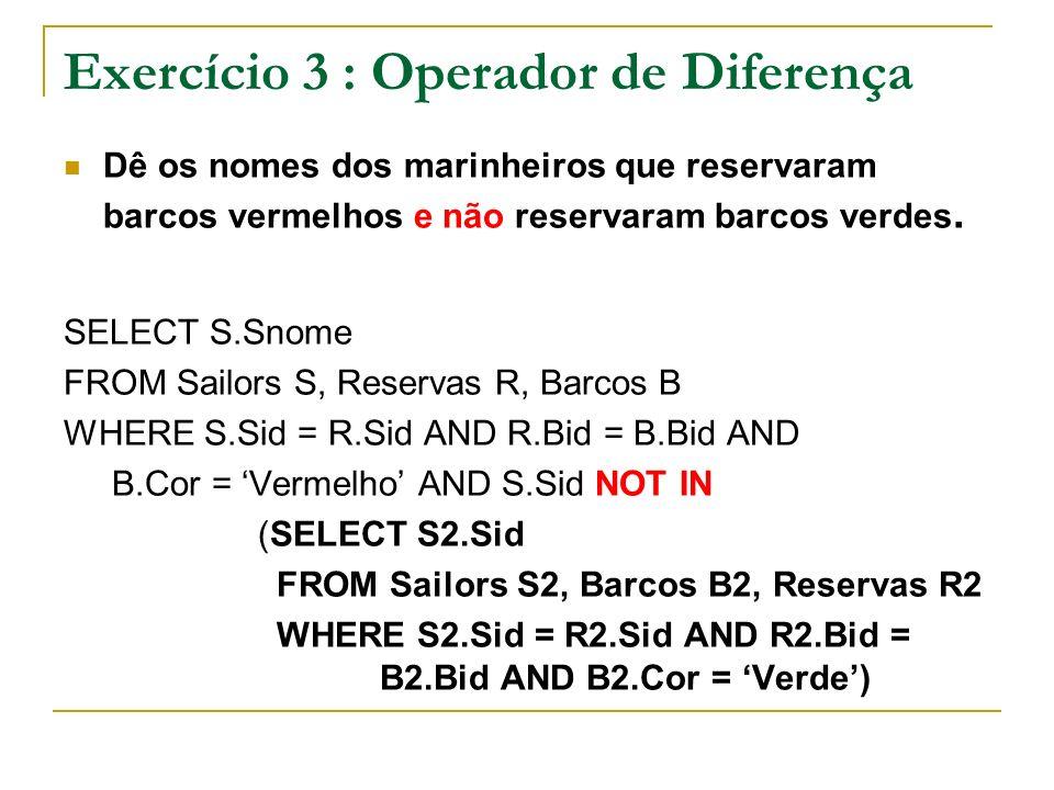 Exercício 3 : Operador de Diferença Dê os nomes dos marinheiros que reservaram barcos vermelhos e não reservaram barcos verdes. SELECT S.Snome FROM Sa