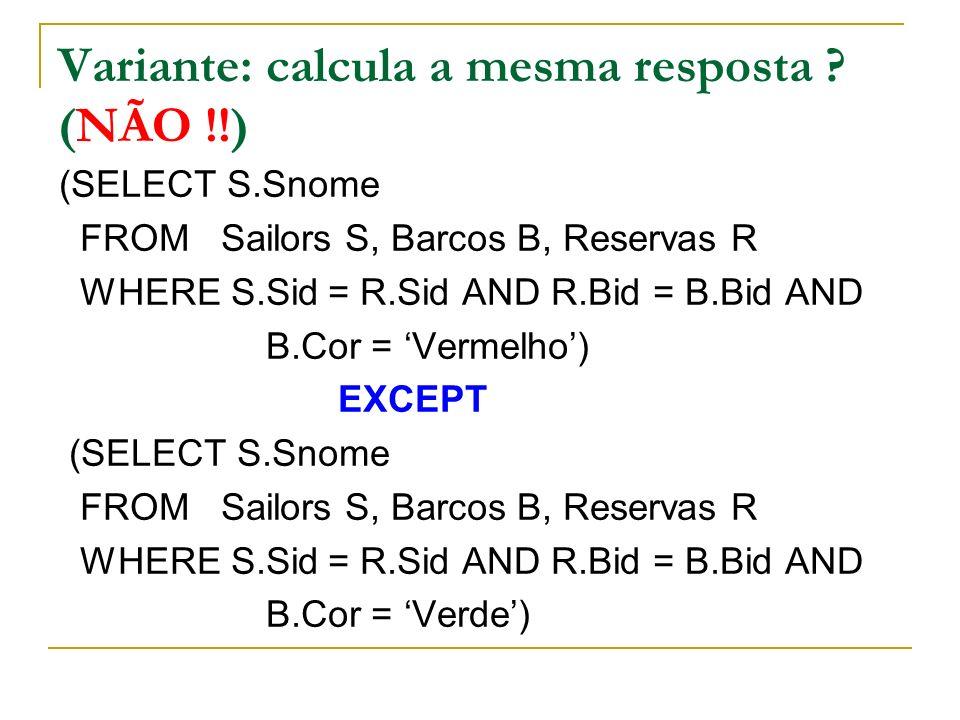 Variante: calcula a mesma resposta ? (NÃO !!) (SELECT S.Snome FROM Sailors S, Barcos B, Reservas R WHERE S.Sid = R.Sid AND R.Bid = B.Bid AND B.Cor = V