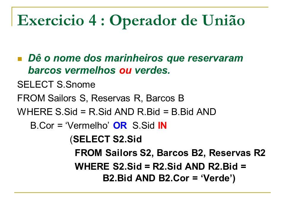 Exercicio 4 : Operador de União Dê o nome dos marinheiros que reservaram barcos vermelhos ou verdes. SELECT S.Snome FROM Sailors S, Reservas R, Barcos
