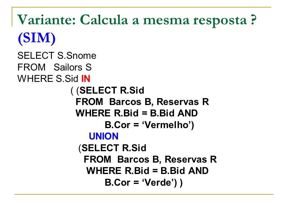 Variante: Calcula a mesma resposta ? (SIM) SELECT S.Snome FROM Sailors S WHERE S.Sid IN ( (SELECT R.Sid FROM Barcos B, Reservas R WHERE R.Bid = B.Bid
