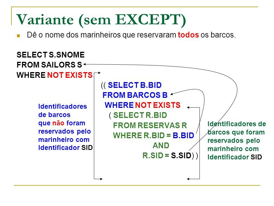 Variante (sem EXCEPT) Dê o nome dos marinheiros que reservaram todos os barcos. SELECT S.SNOME FROM SAILORS S WHERE NOT EXISTS (( SELECT B.BID FROM BA
