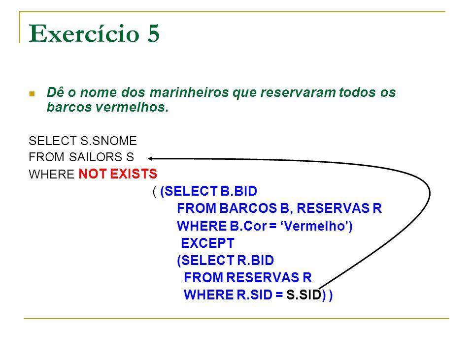 Exercício 5 Dê o nome dos marinheiros que reservaram todos os barcos vermelhos. SELECT S.SNOME FROM SAILORS S WHERE NOT EXISTS ( (SELECT B.BID FROM BA