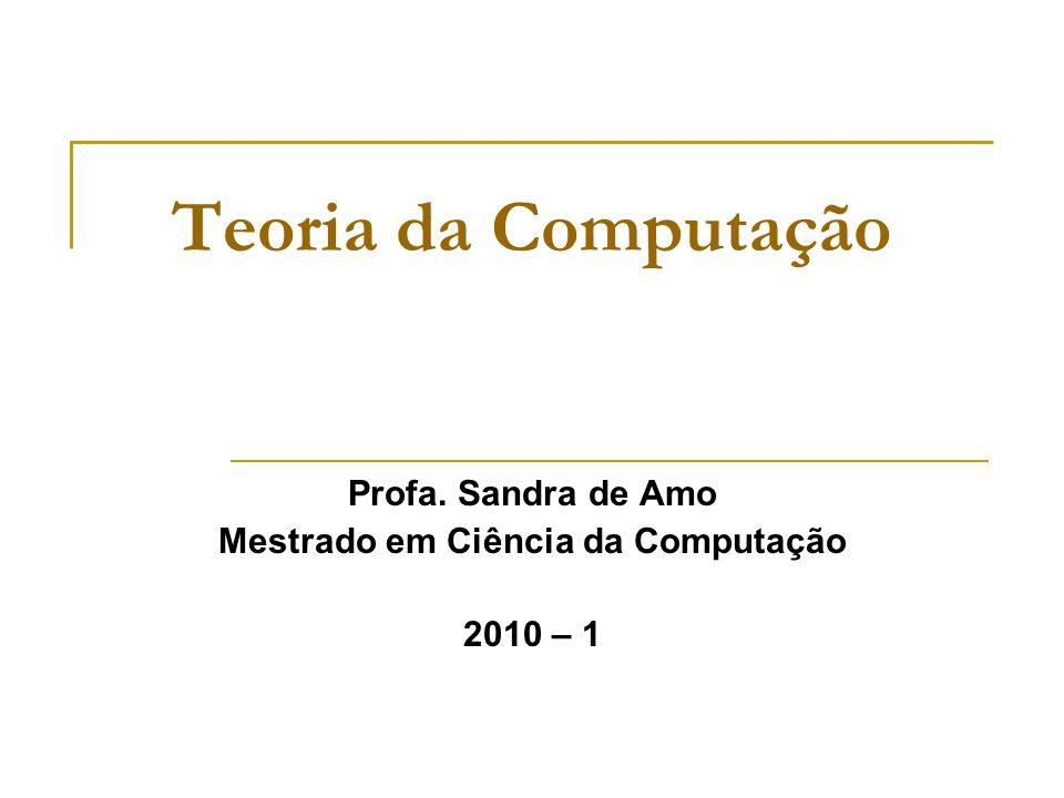 Teoria da Computação Profa. Sandra de Amo Mestrado em Ciência da Computação 2010 – 1