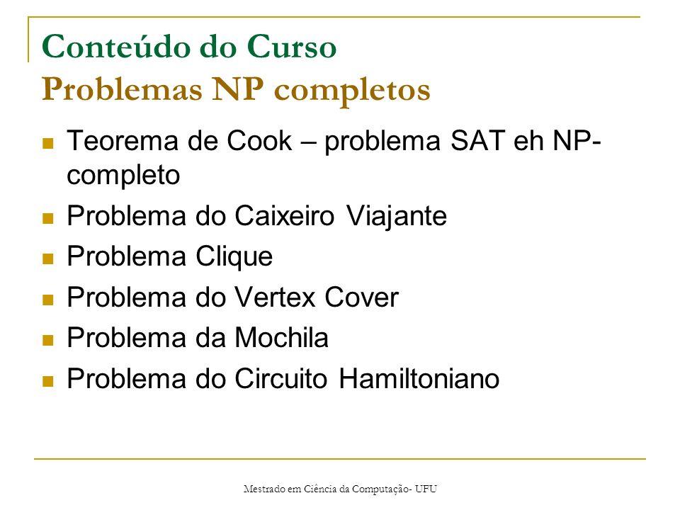Mestrado em Ciência da Computação- UFU Conteúdo do Curso Problemas NP completos Teorema de Cook – problema SAT eh NP- completo Problema do Caixeiro Vi