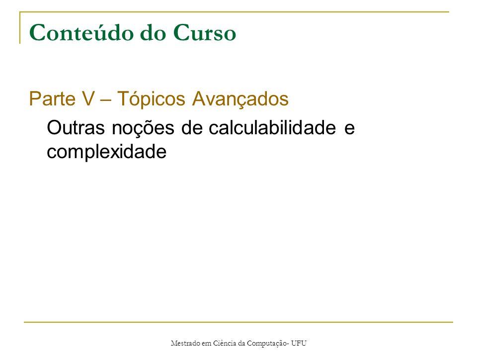 Mestrado em Ciência da Computação- UFU Conteúdo do Curso Parte V – Tópicos Avançados Outras noções de calculabilidade e complexidade