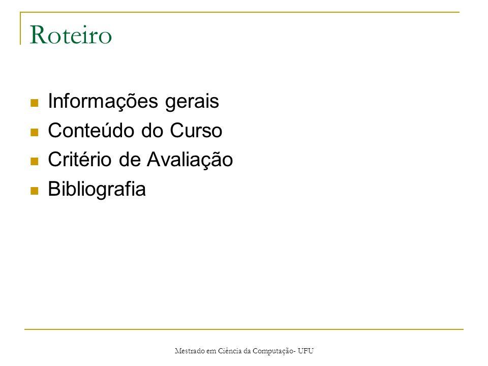 Mestrado em Ciência da Computação- UFU Roteiro Informações gerais Conteúdo do Curso Critério de Avaliação Bibliografia