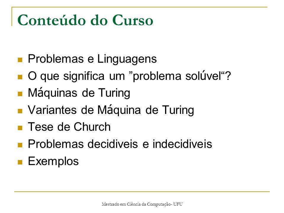 Mestrado em Ciência da Computação- UFU Conteúdo do Curso Problemas e Linguagens O que significa um problema sol ú vel? M á quinas de Turing Variantes