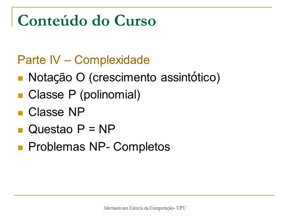 Mestrado em Ciência da Computação- UFU Conteúdo do Curso Parte IV – Complexidade Nota ç ão O (crescimento assint ó tico) Classe P (polinomial) Classe