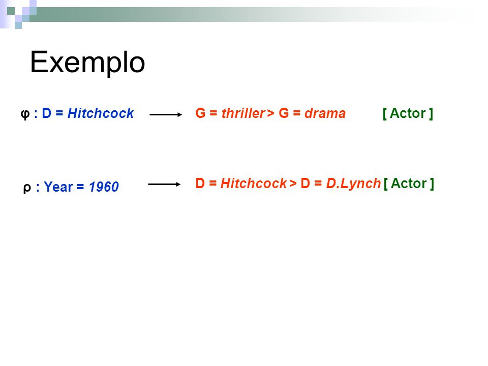Exemplo G = thriller > G = drama [ Actor ]φ : D = Hitchcock D = Hitchcock > D = D.Lynch [ Actor ] ρ : Year = 1960