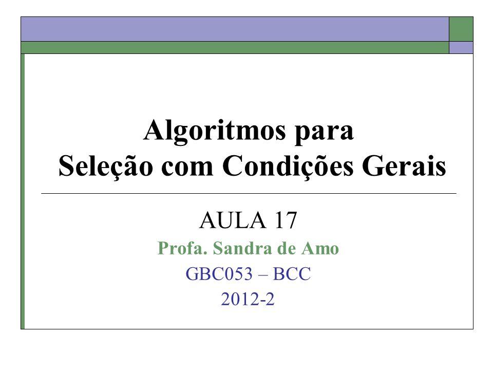 Algoritmos para Seleção com Condições Gerais AULA 17 Profa. Sandra de Amo GBC053 – BCC 2012-2