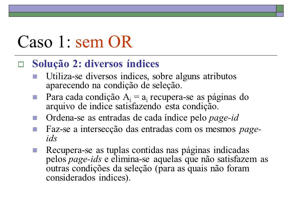 Caso 1: sem OR Solução 2: diversos índices Utiliza-se diversos indices, sobre alguns atributos aparecendo na condição de seleção.