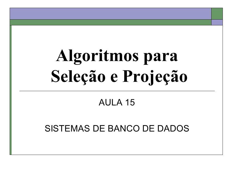 Algoritmos para Seleção e Projeção AULA 15 SISTEMAS DE BANCO DE DADOS