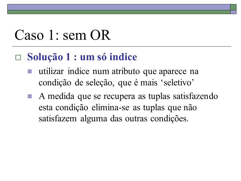 Caso 1: sem OR Solução 1 : um só indice utilizar indice num atributo que aparece na condição de seleção, que é mais seletivo A medida que se recupera