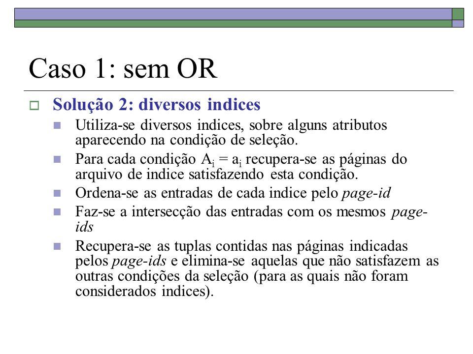 Caso 1: sem OR Solução 2: diversos indices Utiliza-se diversos indices, sobre alguns atributos aparecendo na condição de seleção. Para cada condição A