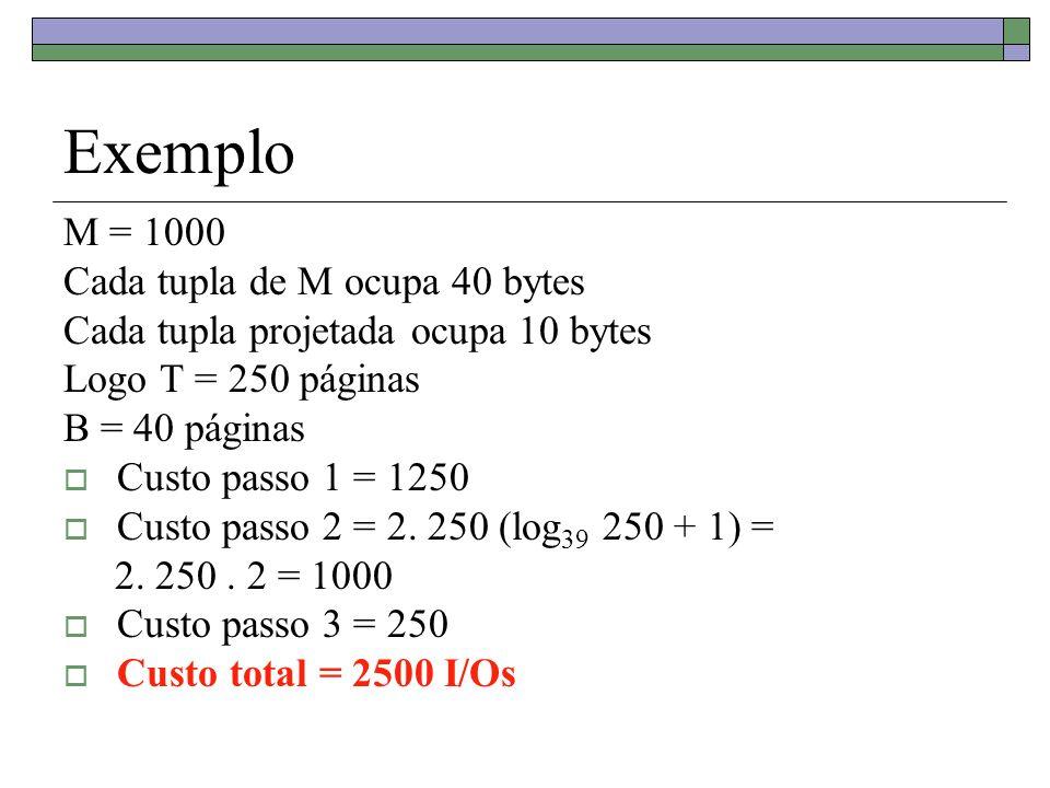 Exemplo M = 1000 Cada tupla de M ocupa 40 bytes Cada tupla projetada ocupa 10 bytes Logo T = 250 páginas B = 40 páginas Custo passo 1 = 1250 Custo pas
