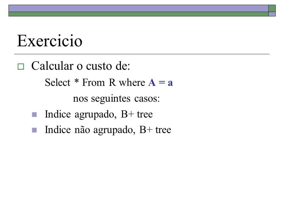 Exercicio Calcular o custo de: Select * From R where A = a nos seguintes casos: Indice agrupado, B+ tree Indice não agrupado, B+ tree