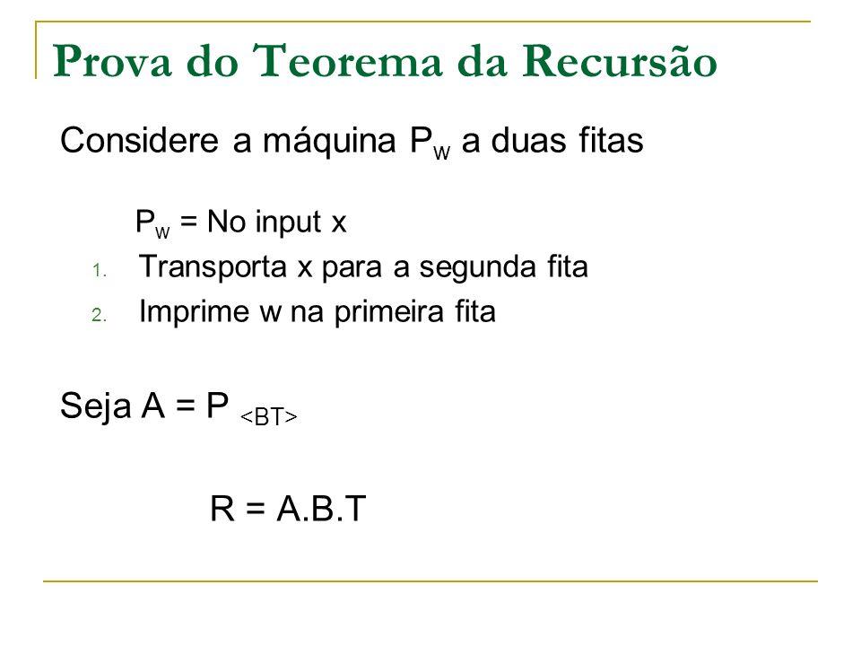 Prova do Teorema da Recursão Considere a máquina P w a duas fitas P w = No input x 1. Transporta x para a segunda fita 2. Imprime w na primeira fita S