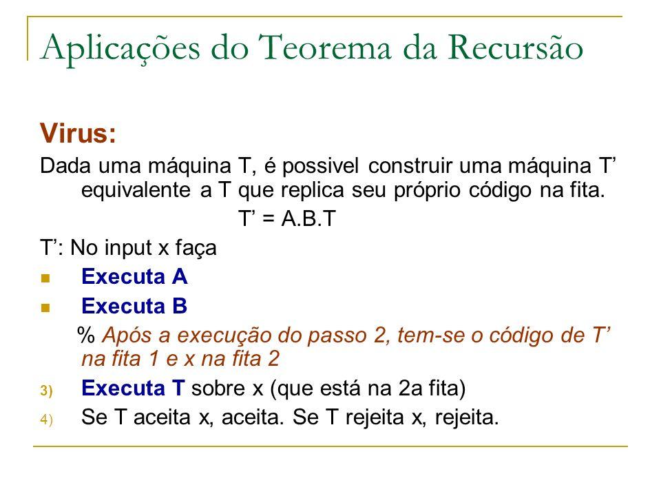 Aplicações do Teorema da Recursão Virus: Dada uma máquina T, é possivel construir uma máquina T equivalente a T que replica seu próprio código na fita