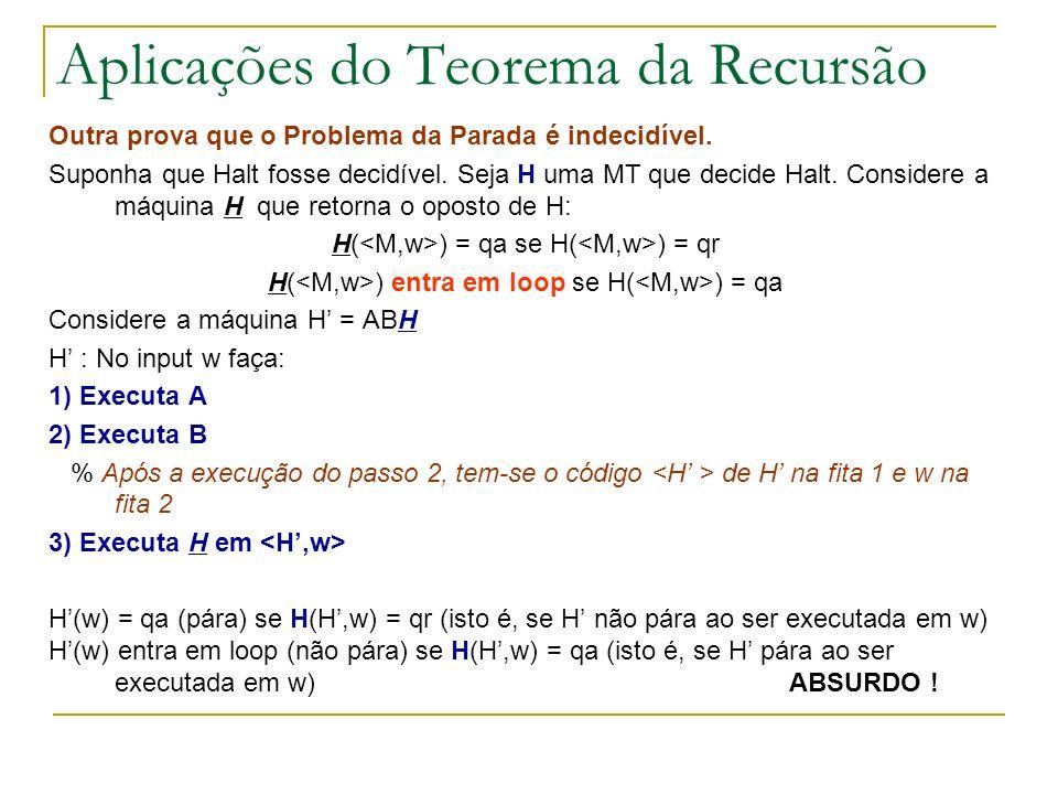 Aplicações do Teorema da Recursão Outra prova que o Problema da Parada é indecidível. Suponha que Halt fosse decidível. Seja H uma MT que decide Halt.