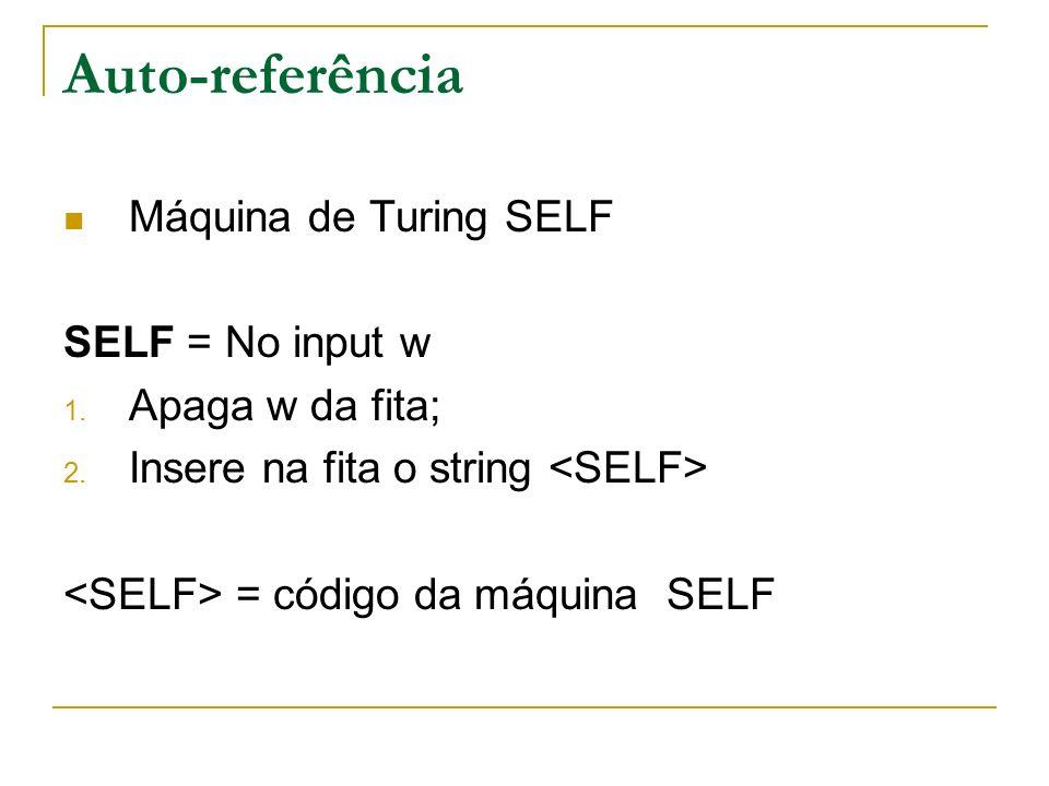 Auto-referência Máquina de Turing SELF SELF = No input w 1. Apaga w da fita; 2. Insere na fita o string = código da máquina SELF