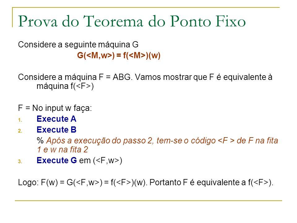 Prova do Teorema do Ponto Fixo Considere a seguinte máquina G G( ) = f( )(w) Considere a máquina F = ABG. Vamos mostrar que F é equivalente à máquina
