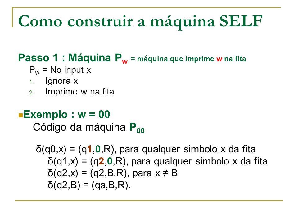 Como construir a máquina SELF Passo 1 : Máquina P w = máquina que imprime w na fita P w = No input x 1. Ignora x 2. Imprime w na fita Exemplo : w = 00