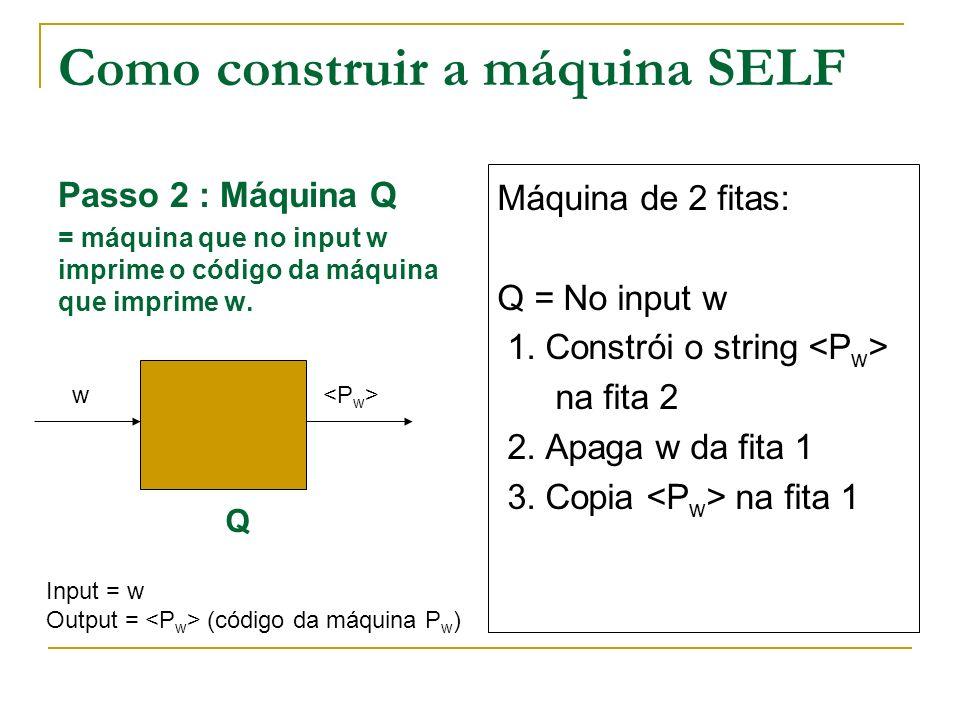 Como construir a máquina SELF Passo 2 : Máquina Q = máquina que no input w imprime o código da máquina que imprime w. Q w Máquina de 2 fitas: Q = No i